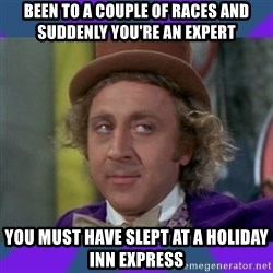 Sarcastic Wonka - BEEN TO A COUPLE OF RACES AND SUDDENLY YOU'RE AN EXPERT YOU MUST HAVE SLEPT AT A HOLIDAY INN EXPRESS