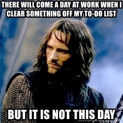 Not this day Aragorn - THERE WILL COME A DAY AT WORK WHEN I CLEAR SOMETHING OFF MY TO-DO LIST BUT IT IS NOT THIS DAY