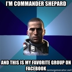 Blatant Commander Shepard - I'm Commander Shepard and this is my favorite group on facebook