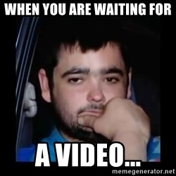 just waiting for a mate - when you are waiting for  a video...