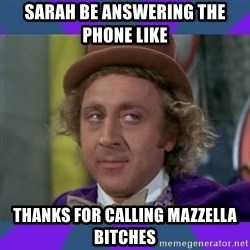Sarcastic Wonka - Sarah be answering the phone like  Thanks for calling Mazzella bitches