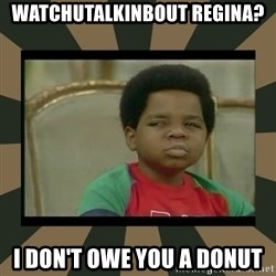 What you talkin' bout Willis  - Watchutalkinbout Regina? I don't owe you a donut
