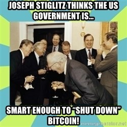 "reagan white house laughing - Joseph Stiglitz THINKS THE US GOVERNMENT IS... SMART ENOUGH TO ""Shut Down"" Bitcoin!"