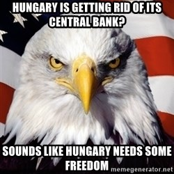 Freedom Eagle  - Hungary Is Getting Rid Of Its central bank?  Sounds like Hungary needs some freedom