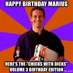 "FedSex Shipping Guy - HAPPY BIRTHDAY MARIUS HERE'S THE ""CHICKS WITH DICKS"" VOLUME 3 BIRTHDAY EDITION"