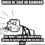 Cereal Guy Spit - when he said im diamond but went 2 and 6 on teemo after saying he doesnt play him cuz hes so easy