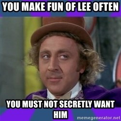 Sarcastic Wonka - You make fun of lee often You must not secretly want him