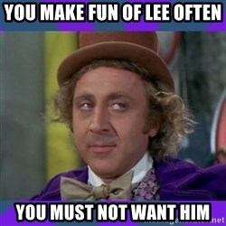 Sarcastic Wonka - You make fun of lee often You must not want him