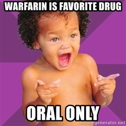 Baby $wag - Warfarin is favorite drug Oral only