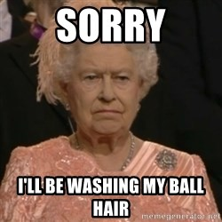 Queen Elizabeth Is Not Impressed  - Sorry I'll be washing my ball hair