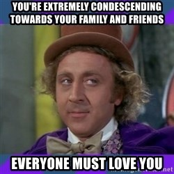 Sarcastic Wonka - you're extremely condescending towards your family and friends everyone must love you