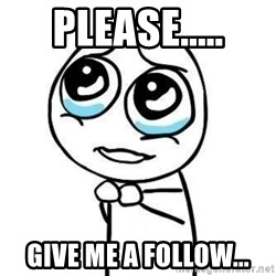 Please guy - Please..... Give me a follow...