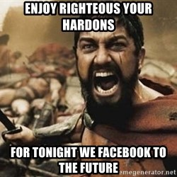 300 - ENJOY RIGHTEOUS YOUR HARDONS FOR TONIGHT WE FACEBOOK TO THE FUTURE