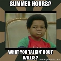 What you talkin' bout Willis  - summer hours? what you talkin' bout willis?