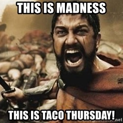 300 - THIS IS MADNESS THIS IS TACO THURSDAY!