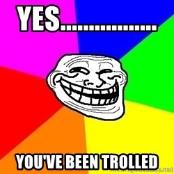 troll face1 - Yes................. you've been trolled