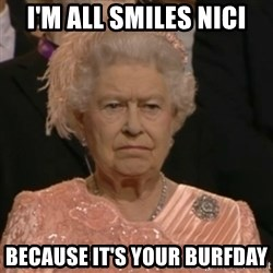 Unhappy Queen - i'm all smiles nici because it's your burfday