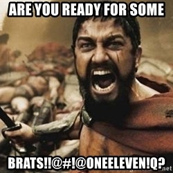 300 - ARE YOU READY FOR SOME BRATS!!@#!@oneEleven!Q?
