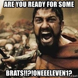 300 - are you ready for some  brats!!?!OneEeleven1?