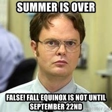 Dwight Shrute - Summer is over FALSE! Fall Equinox is not until September 22nd
