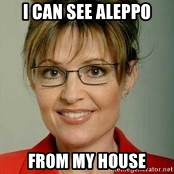 Sarah Palin - I CAN SEE ALEPPO FROM MY HOUSE
