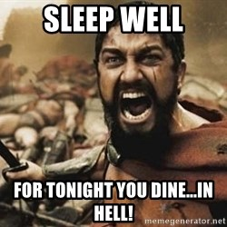 300 - Sleep Well For Tonight You Dine...In Hell!