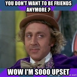 Sarcastic Wonka - you don't want to be friends anymore ? wow i'm sooo upset