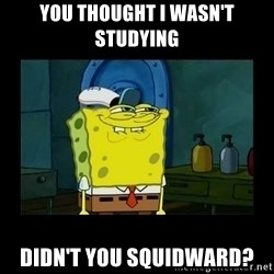 didnt you squidward - You thought I wasn't studying Didn't you squidward?