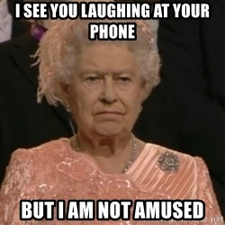 Queen Elizabeth Is Not Impressed  - I see you laughing at your phone but I am not amused