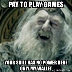 you have no power here - Pay to play games your skill has no power here only my wallet