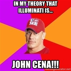 Hypocritical John Cena - in my theory that illuminati is... john cena!!!