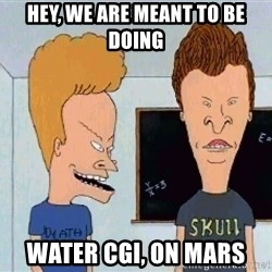 Beavis and butthead - HEY, We are meant to be doing Water CGI, on Mars