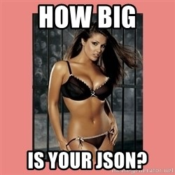Hot Girl - HOW BIG  IS YOUR JSON?