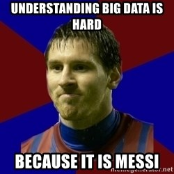 Lionel Messi - UNDERSTANDING BIG DATA IS HARD BECAUSE IT IS MESSI