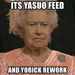 Queen Elizabeth Meme - Its Yasuo feed And Yorick Rework