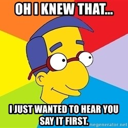 Milhouse - Oh I knew that... I just wanted to hear you say it first.