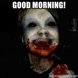 scary meme - good morning!
