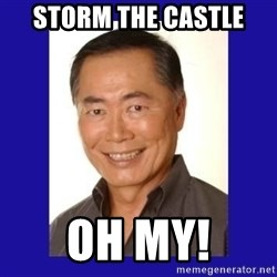 George Takei - Storm the castle OH MY!