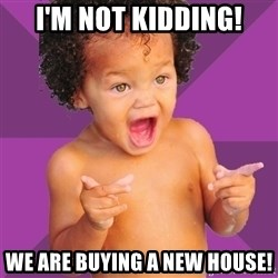 Baby $wag - I'm not kidding! We are buying a new house!