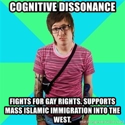 Disingenuous Liberal - cognitive dissonance  Fights for gay rights. Supports mass islamic immigration into the west.