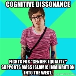 "Disingenuous Liberal - cognitive dissonance  Fights for ""gender equality."" Supports mass islamic immigration into the west."