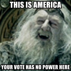 you have no power here - this is america your vote has no power here