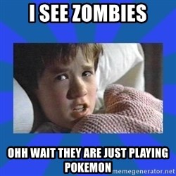 i see dead people - I see zombies ohh wait they are just playing pokemon