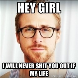 Ryan Gosling Hey Girl 3 - Hey girl I will never shit you out if my life
