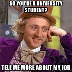 Oh so you're - So you're a university student? Tell me more about my job