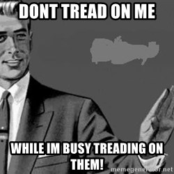 Correction Man  - Dont tread on me  while im busy treading on them!