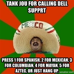 Successful Mexican - tank jou for calling dell supprt press 1 for spanish, 2 for mexican, 3 for columbian, 4 for mayan, 5 for aztec, or just hang up.