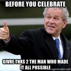 nice try bush bush - Before you celebrate  Givre thxs 2 the man who made it all possible