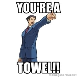 OBJECTION - You're a towel!!