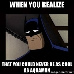 Sad Batman - When you realize that you could never be as cool as aquaman